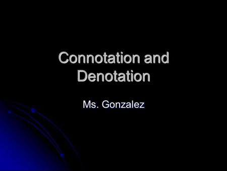 Connotation and Denotation Ms. Gonzalez. Definition Denotation – the dictionary definition of a word. Denotation – the dictionary definition of a word.