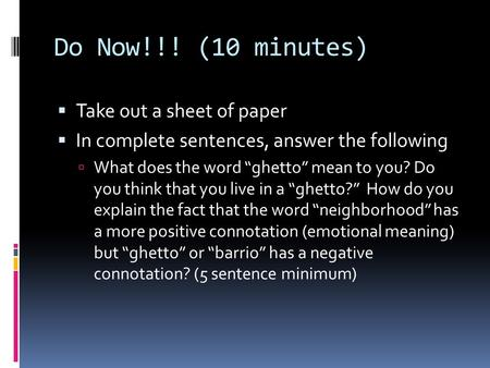 "Do Now!!! (10 minutes)  Take out a sheet of paper  In complete sentences, answer the following  What does the word ""ghetto"" mean to you? Do you think."