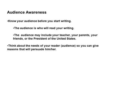 Audience Awareness Know your audience before you start writing. The audience is who will read your writing. The audience may include your teacher, your.