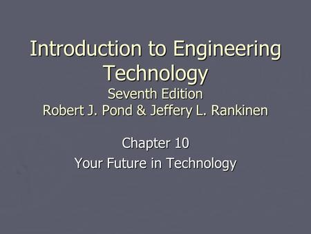 Introduction to Engineering Technology Seventh Edition Robert J. Pond & Jeffery L. Rankinen Chapter 10 Your Future in Technology.