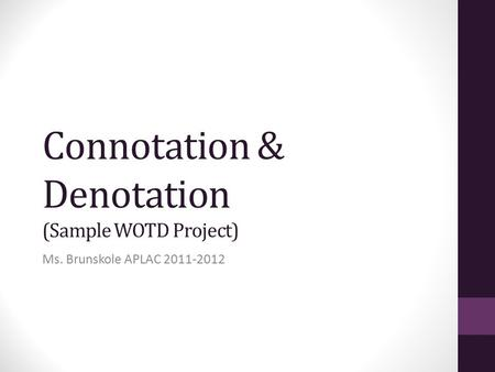 Connotation & Denotation (Sample WOTD Project) Ms. Brunskole APLAC 2011-2012.