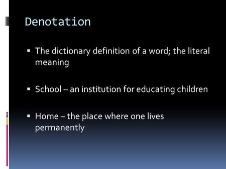 Denotation  The dictionary definition of a word; the literal meaning  School – an institution for educating children  Home – the place where one lives.