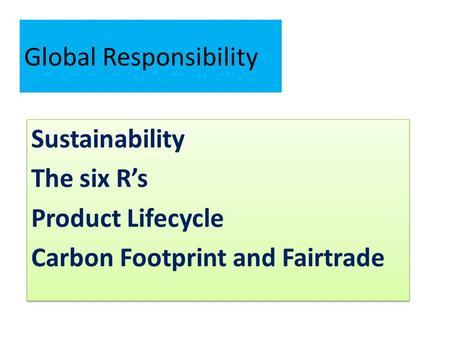 Global Responsibility Sustainability The six R's Product Lifecycle Carbon Footprint and Fairtrade Sustainability The six R's Product Lifecycle Carbon Footprint.