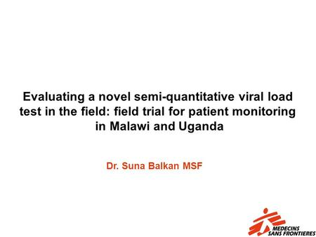 Evaluating a novel semi-quantitative viral load test in the field: field trial for patient monitoring in Malawi and Uganda Dr. Suna Balkan MSF.