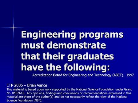 Engineering programs must demonstrate that their graduates have the following: Accreditation Board for Engineering and Technology (ABET). 1997 ETP 2005.