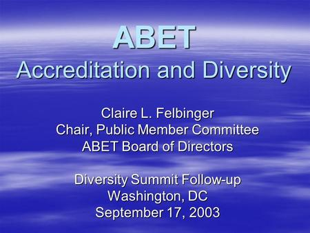 ABET Accreditation and Diversity Claire L. Felbinger Chair, Public Member Committee ABET Board of Directors Diversity Summit Follow-up Washington, DC September.