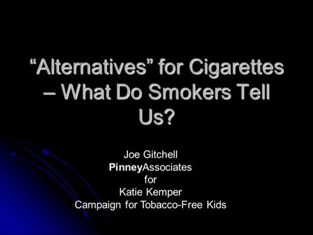 """Alternatives"" for Cigarettes – What Do Smokers Tell Us? Joe Gitchell PinneyAssociates for Katie Kemper Campaign for Tobacco-Free Kids."