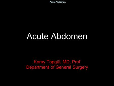 Acute Abdomen Koray Topgül, MD, Prof Department of General Surgery.