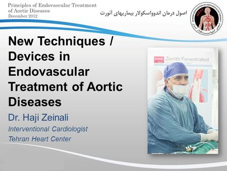New Techniques / Devices in Endovascular Treatment of Aortic Diseases Dr. Haji Zeinali Interventional Cardiologist Tehran Heart Center.