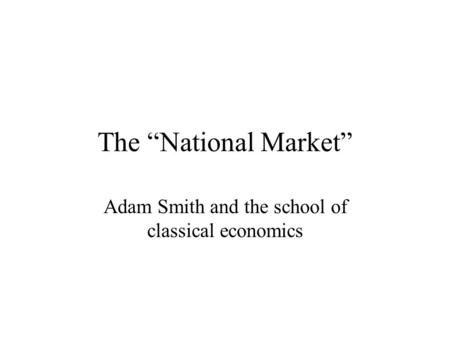 "The ""National Market"" Adam Smith and the school of classical economics."