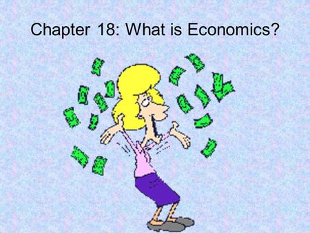Chapter 18: What is Economics?. Section 1: Economic Problems Economics – The study of how we make decisions based on limited resources. Scarcity – Occurs.