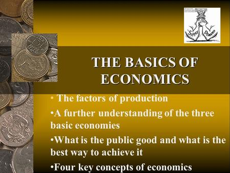 THE BASICS OF ECONOMICS The factors of production A further understanding of the three basic economies What is the public good and what is the best way.