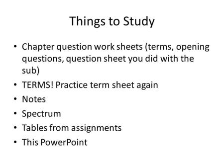 Things to Study Chapter question work sheets (terms, opening questions, question sheet you did with the sub) TERMS! Practice term sheet again Notes Spectrum.