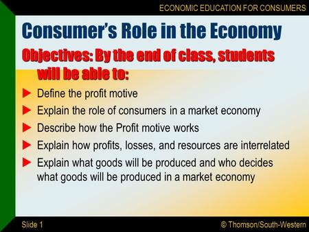 © Thomson/South-Western ECONOMIC EDUCATION FOR CONSUMERS Slide 1 Consumer's Role in the Economy Objectives: By the end of class, students will be able.