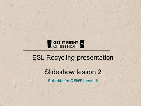 1 ESL Recycling presentation Slideshow lesson 2 Suitable for CSWE Level III.