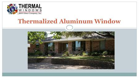 Thermalized Aluminum Window. In addition to having double or triple insulated glass, along with other performance options such as Thermal E+™ and tinting,
