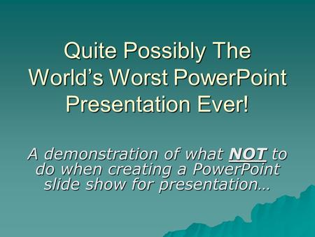Quite Possibly The World's Worst PowerPoint Presentation Ever! A demonstration of what NOT to do when creating a PowerPoint slide show for presentation…