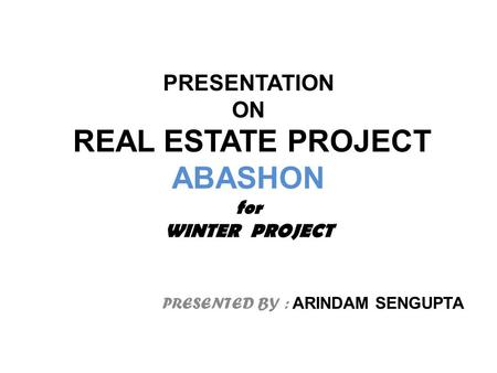 PRESENTATION ON REAL ESTATE PROJECT ABASHON for WINTER PROJECT PRESENTED BY : ARINDAM SENGUPTA.