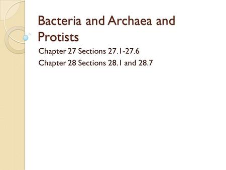 Bacteria and Archaea and Protists Chapter 27 Sections 27.1-27.6 Chapter 28 Sections 28.1 and 28.7.