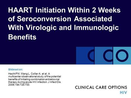 HAART Initiation Within 2 Weeks of Seroconversion Associated With Virologic and Immunologic Benefits Slideset on: Hecht FM, Wang L, Collier A, et al. A.