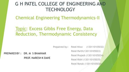 Chemical Engineering Thermodynamics-II Topic: Excess Gibbs Free Energy, Data Reduction, Thermodynamic Consistency Prepatred by:- Patel Nirav (130110105032)
