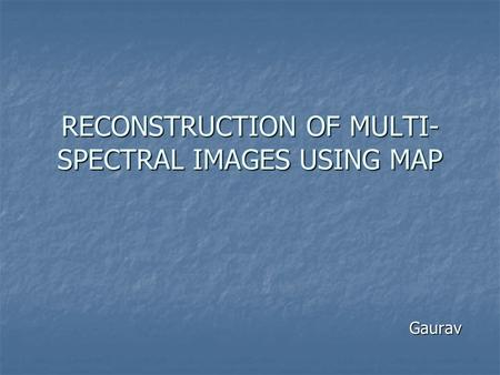 RECONSTRUCTION OF MULTI- SPECTRAL IMAGES USING MAP Gaurav.