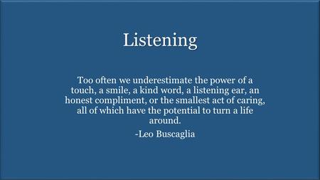 Listening Too often we underestimate the power of a touch, a smile, a kind word, a listening ear, an honest compliment, or the smallest act of caring,