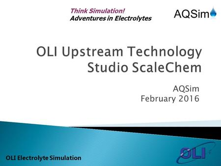 Think Simulation! Adventures in Electrolytes OLI Electrolyte Simulation AQSim February 2016.