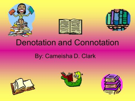 Denotation and Connotation By: Cameisha D. Clark.
