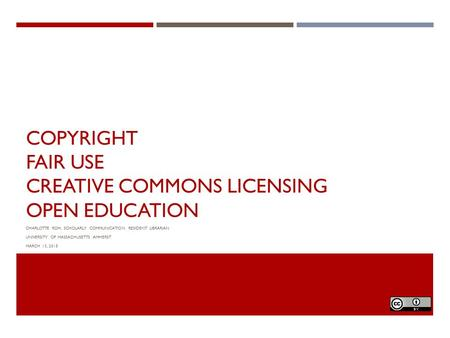 COPYRIGHT FAIR USE CREATIVE COMMONS LICENSING OPEN EDUCATION CHARLOTTE ROH, SCHOLARLY COMMUNICATION RESIDENT LIBRARIAN UNIVERSITY OF MASSACHUSETTS AMHERST.