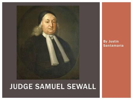 By Justin Santamaria JUDGE SAMUEL SEWALL.  My father had gone to Massachusetts Bay Colony in 1635 and met my mother  They later got married, returned.