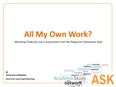 All My Own Work? Workshop Slides for use in conjunction with the Plagiarism Awareness Pack Centre for Learning & Teaching.