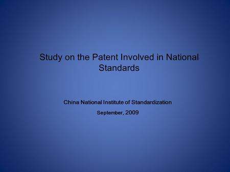 Study on the Patent Involved in National Standards China National Institute of Standardization September, 2009.