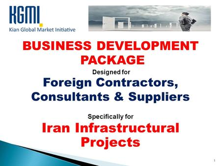 BUSINESS DEVELOPMENT PACKAGE Designed for Foreign Contractors, Consultants & Suppliers Specifically for Iran Infrastructural Projects 1.