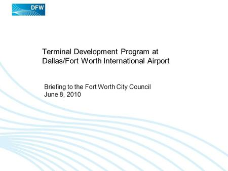 Terminal Development Program at Dallas/Fort Worth International Airport Briefing to the Fort Worth City Council June 8, 2010.