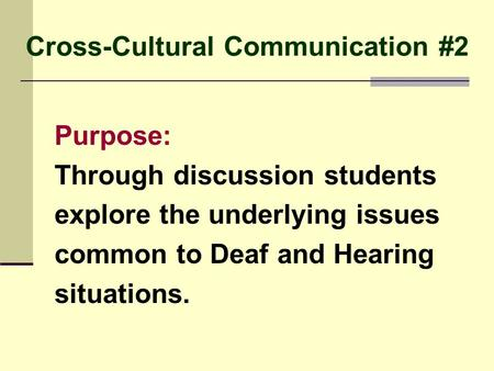 Cross-Cultural Communication #2 Purpose: Through discussion students explore the underlying issues common to Deaf and Hearing situations.