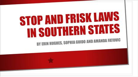 STOP AND FRISK LAWS IN SOUTHERN STATES BY ERIN HUGHES, SOPHIA GUIDO AND AMANDA FATOVIC.