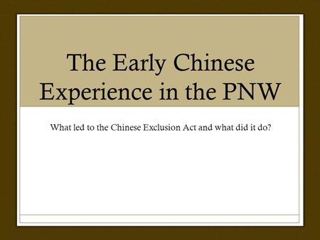 The Early Chinese Experience in the PNW What led to the Chinese Exclusion Act and what did it do?