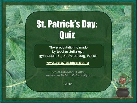 St. Patrick's Day: Quiz The presentation is made by teacher Julia Apt, gymnasium 74, St. Petersburg, Russia 2013 Юлия Ефимовна Апт, гимназия №74, г. С-Петербург.