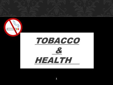 TOBACCO & HEALTH 1. 1/3 rd world population are smokers Males: > 1 billion Females:> 250 million Industrialized Countries % of Male smokers:50% % of Female.