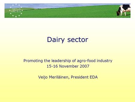 Dairy sector Promoting the leadership of agro-food industry 15-16 November 2007 Veijo Meriläinen, President EDA.