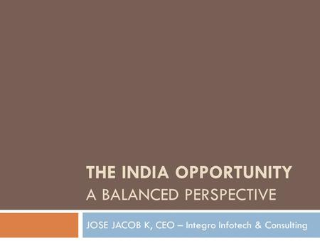 THE INDIA OPPORTUNITY A BALANCED PERSPECTIVE JOSE JACOB K, CEO – Integro Infotech & Consulting.