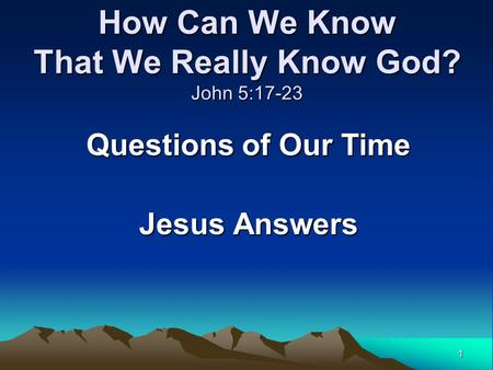 1 How Can We Know That We Really Know God? John 5:17-23 Questions of Our Time Jesus Answers.