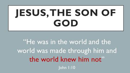 "JESUS, THE SON OF GOD ""He was in the world and the world was made through him and the world knew him not"" John 1:10."