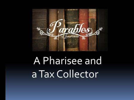 A Pharisee and a Tax Collector. Luke 18:9-14.