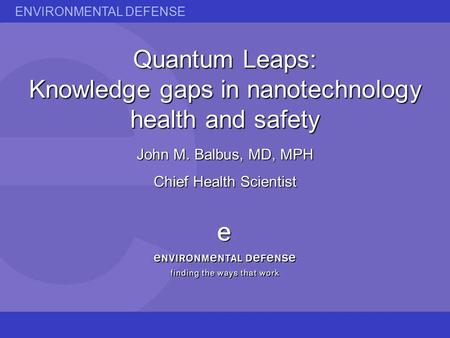 ENVIRONMENTAL DEFENSE Quantum Leaps: Knowledge gaps in nanotechnology health and safety John M. Balbus, MD, MPH Chief Health Scientist.