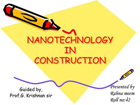 1 NANOTECHNOLOGY IN CONSTRUCTION NANOTECHNOLOGY IN CONSTRUCTION Guided by, Prof.G. Krishnan sir Presented by Rahna meem Roll no:42.