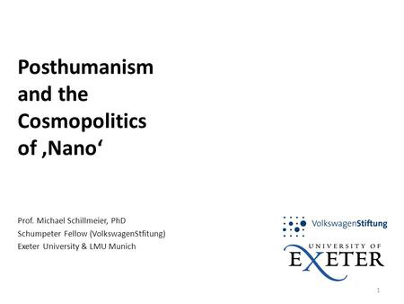 1 Posthumanism and the Cosmopolitics of 'Nano' Prof. Michael Schillmeier, PhD Schumpeter Fellow (VolkswagenStfitung) Exeter University & LMU Munich.
