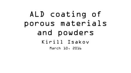 ALD coating of porous materials and powders Kirill Isakov March 10, 2016.