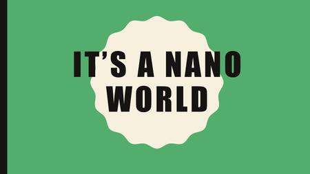 IT'S A NANO WORLD. DESIGNED FOR CHILDREN 5-8 YEARS OLD Learning Goal Nanometer-sized things are very small. Students can understand relative sizes of.